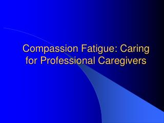 Compassion Fatigue: Caring for Professional Caregivers