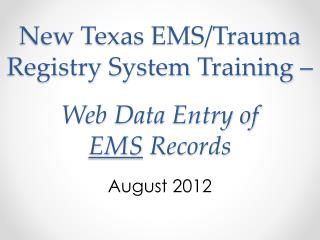 New Texas EMS/Trauma Registry System Training – Web Data Entry of  EMS  Records