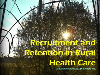 Recruitment and Retention in Rural Health Care Mountain Valleys Health Centers, Inc.