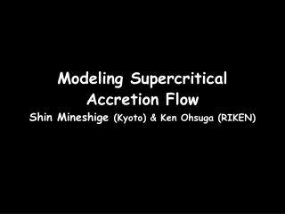 Modeling Supercritical  Accretion Flow Shin Mineshige  (Kyoto) & Ken Ohsuga (RIKEN)