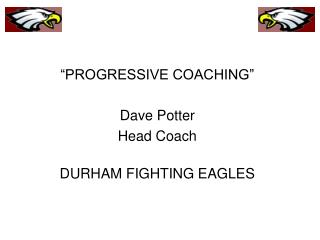 """PROGRESSIVE COACHING"" Dave Potter Head Coach DURHAM FIGHTING EAGLES"