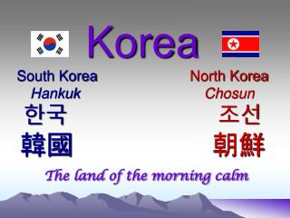 Korea South Korea North Korea Hankuk	 				Chosun 한국 조선 韓國 朝鮮