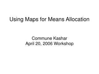 Using Maps for Means Allocation  Commune Kashar April 20, 2006 Workshop