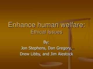 Enhance human welfare: Ethical Issues