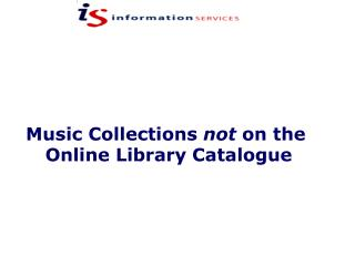 Music Collections  not  on the  Online Library Catalogue