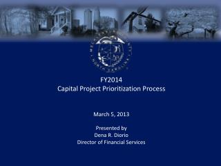 FY2014 Capital Project Prioritization Process March 5, 2013 Presented by Dena R. Diorio