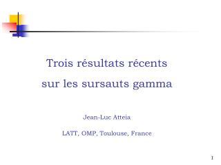 Trois résultats récents sur les sursauts gamma Jean-Luc Atteia LATT, OMP, Toulouse, France