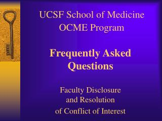 UCSF School of Medicine  OCME Program   Frequently Asked Questions  Faculty Disclosure  and Resolution  of Conflict of I