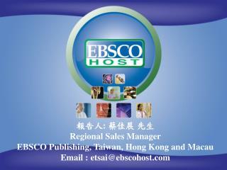 報告人 :  蔡佳展 先生 Regional Sales Manager EBSCO Publishing, Taiwan, Hong Kong and Macau