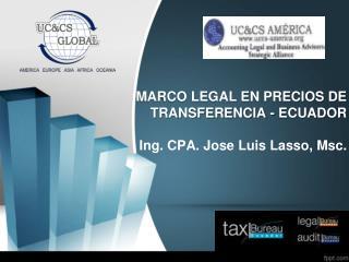 MARCO LEGAL EN PRECIOS DE TRANSFERENCIA - ECUADOR Ing. CPA. Jose Luis Lasso,  Msc.