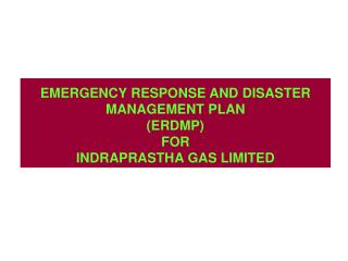 EMERGENCY RESPONSE AND DISASTER MANAGEMENT PLAN (ERDMP) FOR INDRAPRASTHA GAS LIMITED