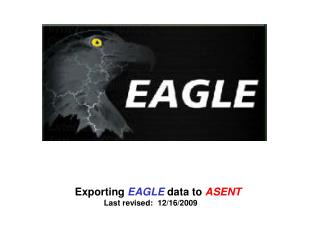Exporting  EAGLE  data to  ASENT Last revised:  12/16/2009