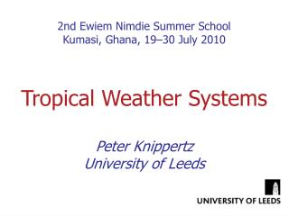 2nd Ewiem Nimdie Summer School Kumasi, Ghana, 19–30 July 2010 Tropical Weather Systems