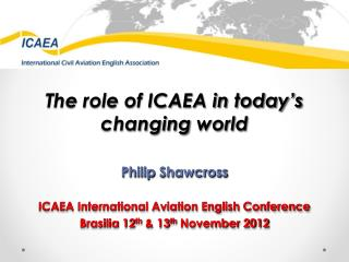 The role of ICAEA in today's changing  world Philip  Shawcross