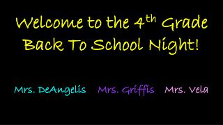 Welcome to the 4 th  Grade  Back To School Night! Mrs.  DeAngelis Mrs. Griffis Mrs. Vela
