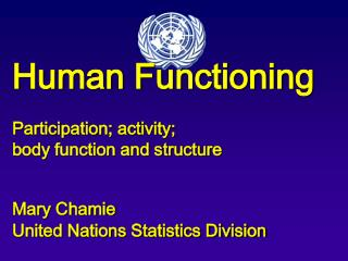 Human Functioning  Participation; activity;  body function and structure   Mary Chamie  United Nations Statistics Divisi