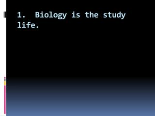 1.  Biology is the study life.