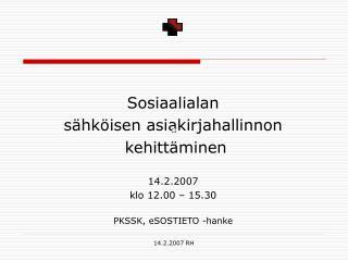 Sosiaalialan  sähköisen asiakirjahallinnon  kehittäminen  14.2.2007 klo 12.00 – 15.30