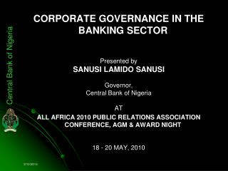 CORPORATE GOVERNANCE IN THE BANKING SECTOR   Presented by  SANUSI LAMIDO SANUSI  Governor, Central Bank of Nigeria  AT A