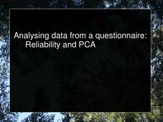 Analysing data from a questionnaire: 	Reliability and PCA