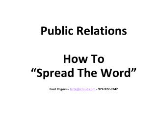 "Public Relations How To ""Spread The Word"" Fred Rogers –  frrtx@icloud.com - 972-977-9342"