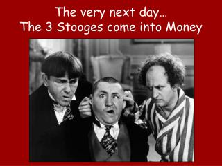 The very next day… The 3 Stooges come into Money
