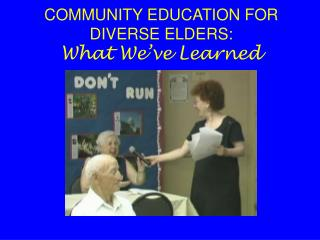 COMMUNITY EDUCATION FOR DIVERSE ELDERS:  What We've Learned