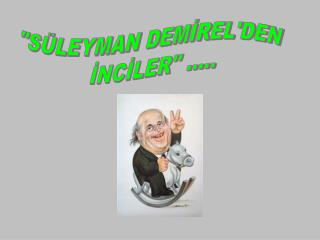 """""""SÜLEYMAN DEMİREL'DEN  İNCİLER'' ....."""