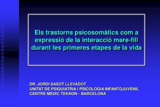 DR. JORDI SASOT LLEVADOT UNITAT DE PSIQUIATRIA I PSICOLOGIA INFANTOJUVENIL