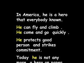 In America, he is a hero that everybody known. He  can fly and climb .  He  come and go  quickly .