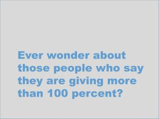 Ever wonder about those people who say they are giving more than 100 percent?