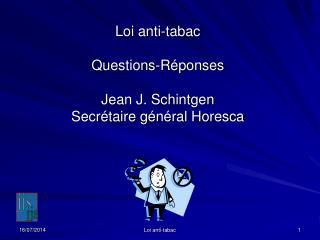 Loi anti-tabac Questions-Réponses Jean J. Schintgen Secrétaire général Horesca