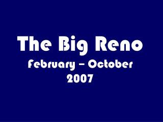 The Big Reno February � October 2007