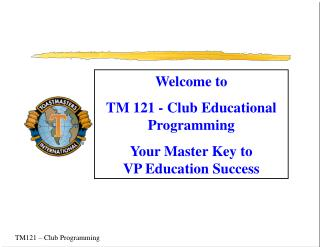 Welcome to TM 121 - Club Educational Programming Your Master Key to  VP Education Success