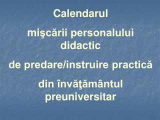 Calendarul  mi şcării personalului didactic  de predare/instruire practică