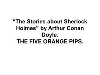 �The Stories about Sherlock Holmes� by Arthur Conan Doyle.  THE FIVE ORANGE PIPS.