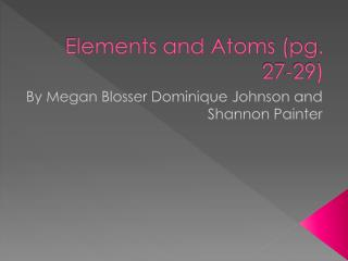 Elements and Atoms (pg. 27-29)