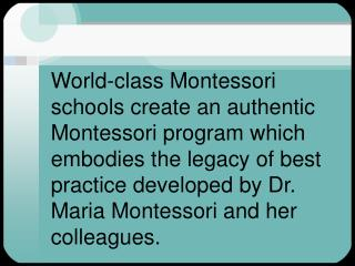 World-class Montessori schools create an authentic Montessori program which embodies the legacy of best practice develop