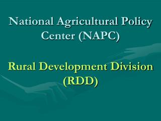 National Agricultural Policy Center (NAPC) Rural Development Division (RDD)