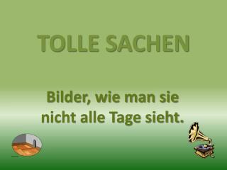 TOLLE SACHEN