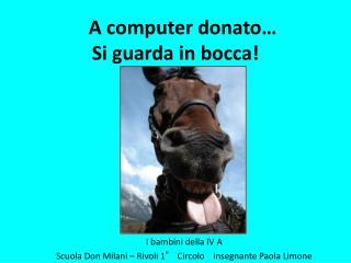 A computer donato… Si guarda in bocca!