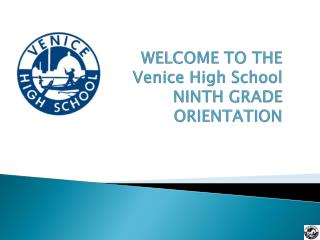 WELCOME TO THE  Venice High School NINTH GRADE  ORIENTATION