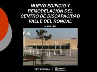 NUEVO EDIFICIO Y REMODELACIÓN DEL  CENTRO DE DISCAPACIDAD  VALLE DEL RONCAL 20 Abril 2010