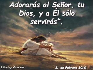 """Adorarás al Señor, tu Dios, y a Él sólo servirás""""."""