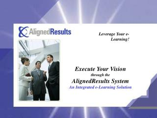 Execute Your Vision through the AlignedResults System An Integrated e-Learning Solution