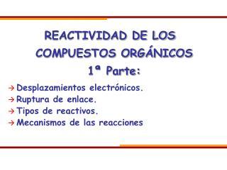 REACTIVIDAD DE LOS COMPUESTOS ORGÁNICOS 1ª Parte: Desplazamientos electrónicos. Ruptura de enlace.