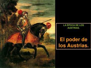 LA ÉPOCA DE LOS AUSTRIAS. El poder de los Austrias.