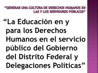"""""""Generar una cultura de  derechos humanos  en las y los servidores públicos"""""""