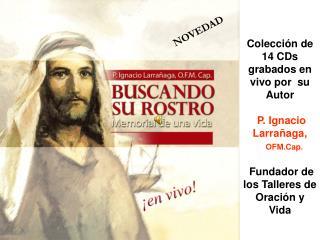 Colecci�n de 14 CDs grabados en vivo por  su Autor  P. Ignacio Larra�aga, OFM.Cap.