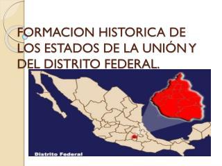 FORMACION HISTORICA DE LOS ESTADOS DE LA UNIÓN Y DEL DISTRITO FEDERAL.